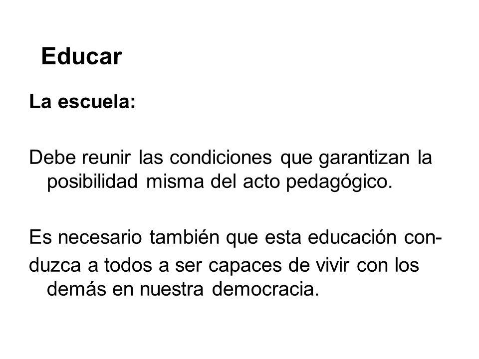 Educar La escuela: Debe reunir las condiciones que garantizan la posibilidad misma del acto pedagógico. Es necesario también que esta educación con- d