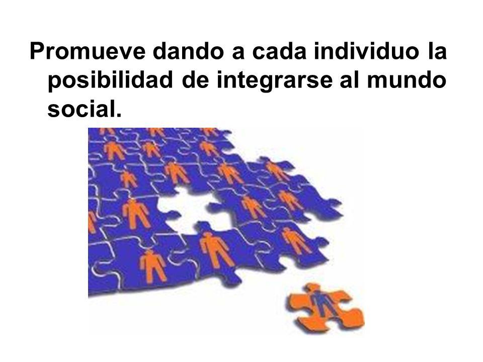 Promueve dando a cada individuo la posibilidad de integrarse al mundo social.