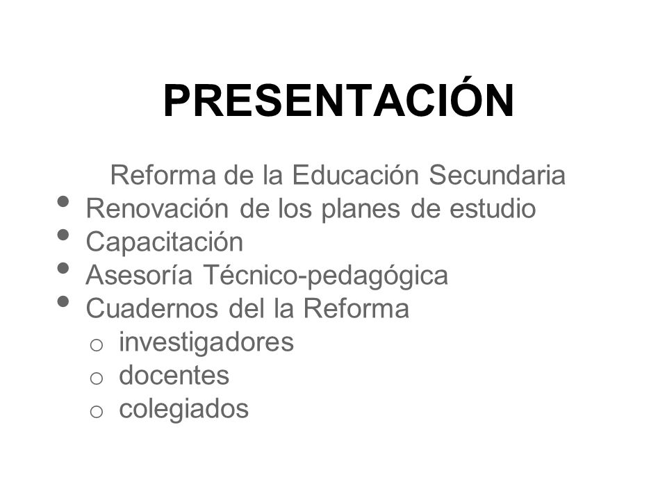 PRESENTACIÓN Reforma de la Educación Secundaria Renovación de los planes de estudio Capacitación Asesoría Técnico-pedagógica Cuadernos del la Reforma o investigadores o docentes o colegiados