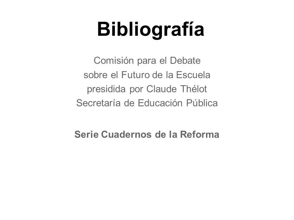 Bibliografía Comisión para el Debate sobre el Futuro de la Escuela presidida por Claude Thélot Secretaría de Educación Pública Serie Cuadernos de la Reforma