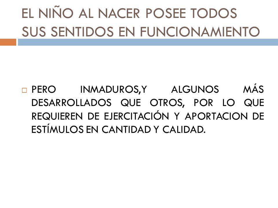 EL NIÑO AL NACER POSEE TODOS SUS SENTIDOS EN FUNCIONAMIENTO PERO INMADUROS,Y ALGUNOS MÁS DESARROLLADOS QUE OTROS, POR LO QUE REQUIEREN DE EJERCITACIÓN Y APORTACION DE ESTÍMULOS EN CANTIDAD Y CALIDAD.