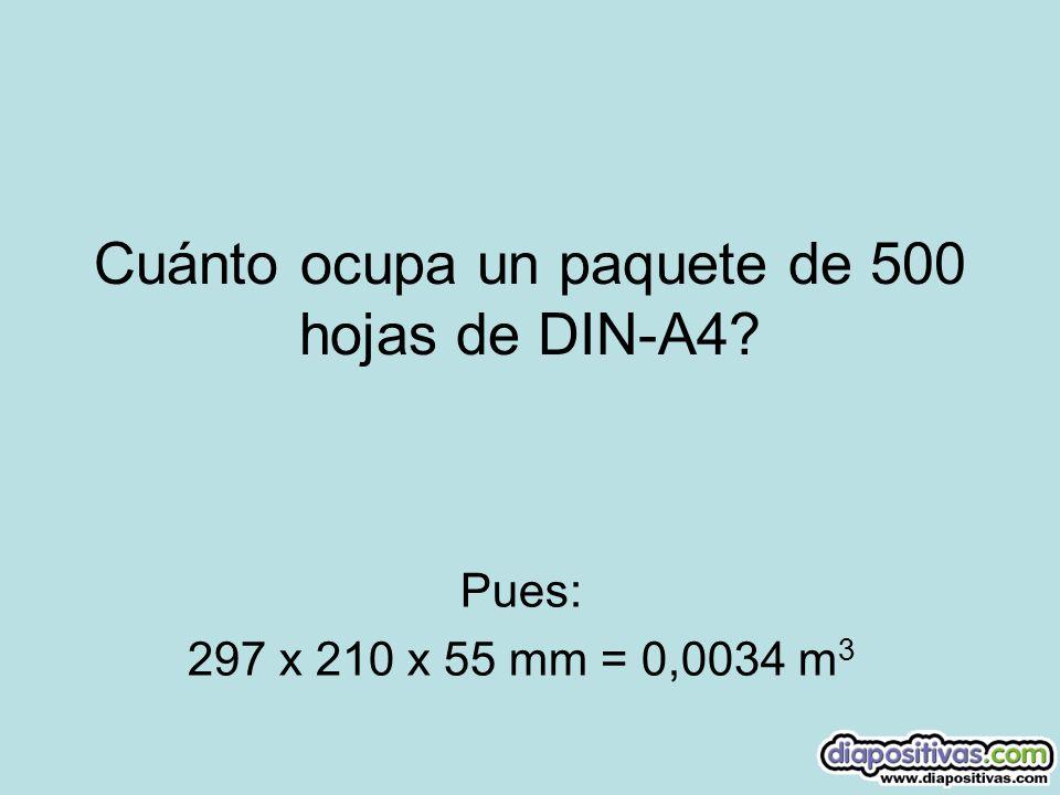 Cuánto ocupa un paquete de 500 hojas de DIN-A4? Pues: 297 x 210 x 55 mm = 0,0034 m 3