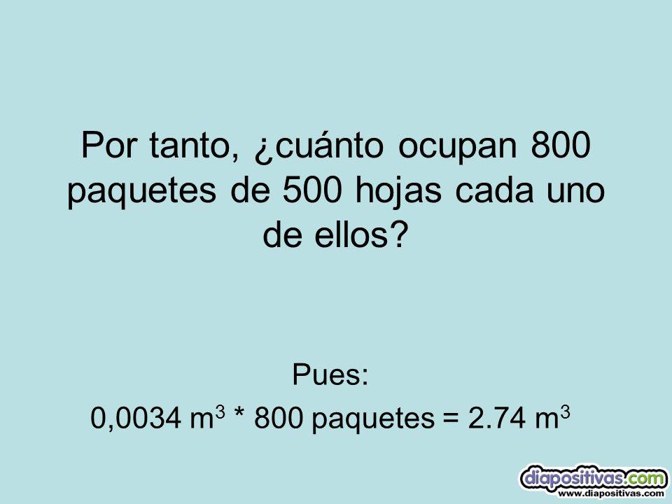 Por tanto, ¿cuánto ocupan 800 paquetes de 500 hojas cada uno de ellos? Pues: 0,0034 m 3 * 800 paquetes = 2.74 m 3