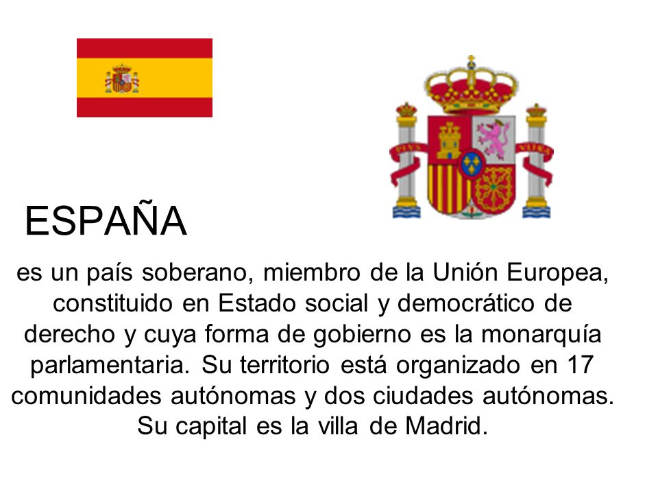 es un país soberano, miembro de la Unión Europea, constituido en Estado social y democrático de derecho y cuya forma de gobierno es la monarquía parla