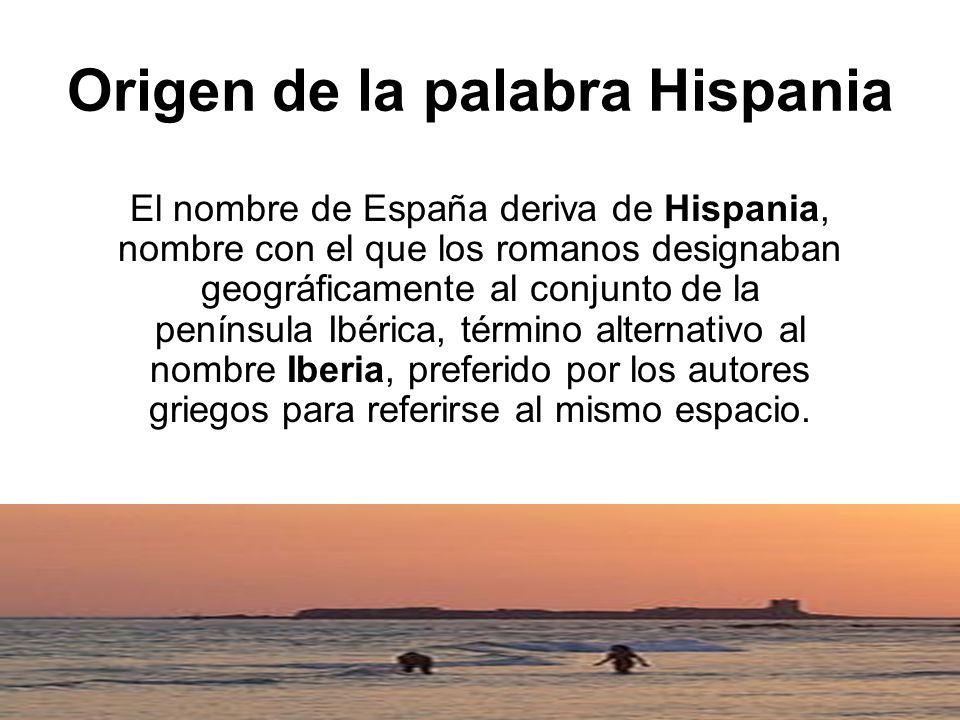 Origen de la palabra Hispania El nombre de España deriva de Hispania, nombre con el que los romanos designaban geográficamente al conjunto de la penín