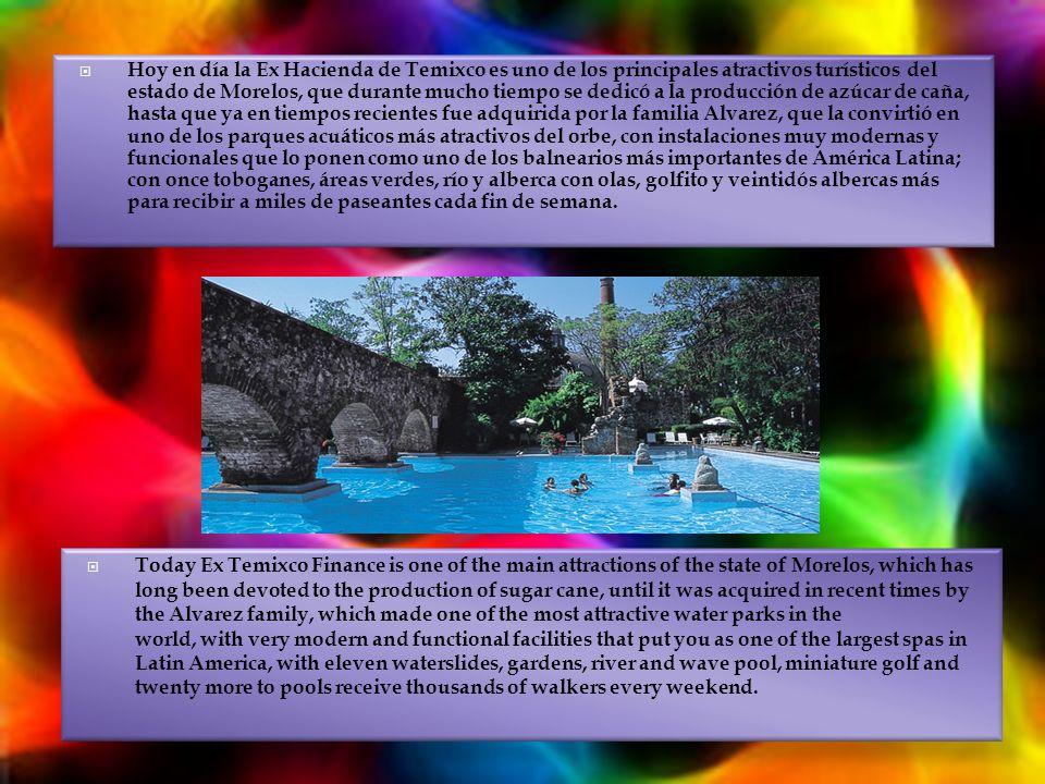 Hoy en día la Ex Hacienda de Temixco es uno de los principales atractivos turísticos del estado de Morelos, que durante mucho tiempo se dedicó a la producción de azúcar de caña, hasta que ya en tiempos recientes fue adquirida por la familia Alvarez, que la convirtió en uno de los parques acuáticos más atractivos del orbe, con instalaciones muy modernas y funcionales que lo ponen como uno de los balnearios más importantes de América Latina; con once toboganes, áreas verdes, río y alberca con olas, golfito y veintidós albercas más para recibir a miles de paseantes cada fin de semana.