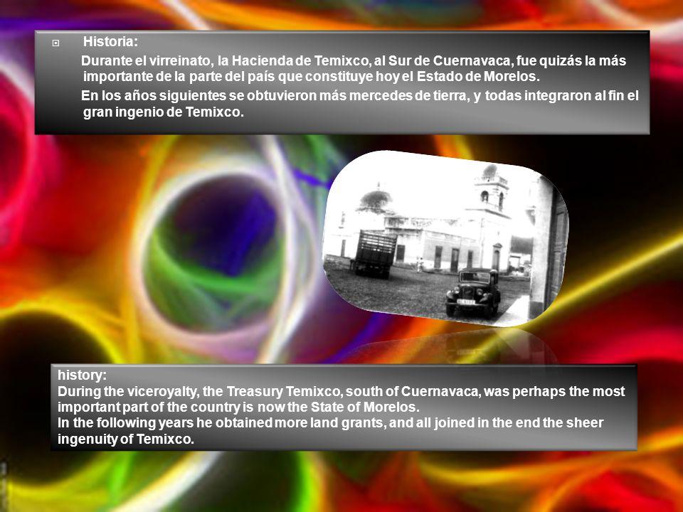 Historia: Durante el virreinato, la Hacienda de Temixco, al Sur de Cuernavaca, fue quizás la más importante de la parte del país que constituye hoy el Estado de Morelos.