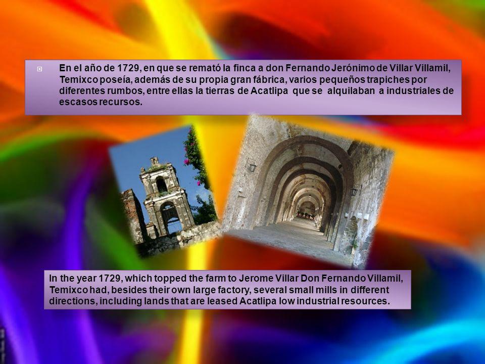 En el año de 1729, en que se remató la finca a don Fernando Jerónimo de Villar Villamil, Temixco poseía, además de su propia gran fábrica, varios pequeños trapiches por diferentes rumbos, entre ellas la tierras de Acatlipa que se alquilaban a industriales de escasos recursos.