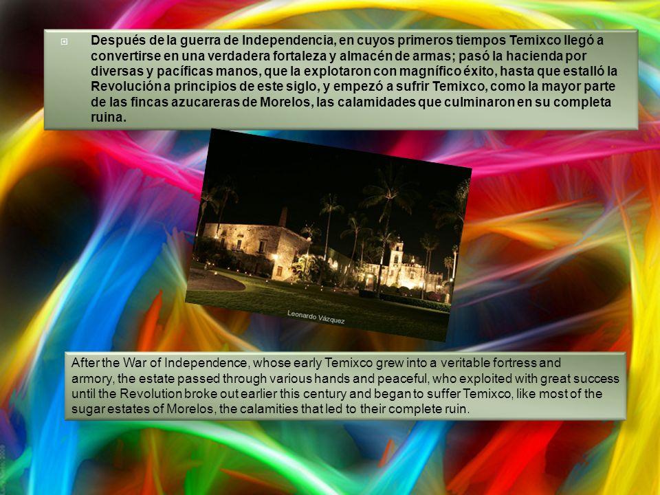 Después de la guerra de Independencia, en cuyos primeros tiempos Temixco llegó a convertirse en una verdadera fortaleza y almacén de armas; pasó la hacienda por diversas y pacíficas manos, que la explotaron con magnífico éxito, hasta que estalló la Revolución a principios de este siglo, y empezó a sufrir Temixco, como la mayor parte de las fincas azucareras de Morelos, las calamidades que culminaron en su completa ruina.