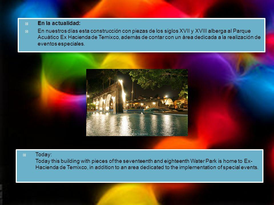 En la actualidad: En nuestros días esta construcción con piezas de los siglos XVII y XVIII alberga al Parque Acuático Ex Hacienda de Temixco, además de contar con un área dedicada a la realización de eventos especiales.