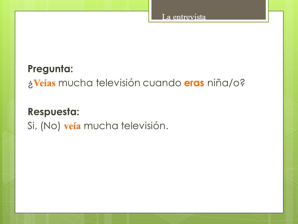Pregunta: ¿ Veías mucha televisión cuando eras niña/o? Respuesta: Si, (No) veía mucha televisión. La entrevista