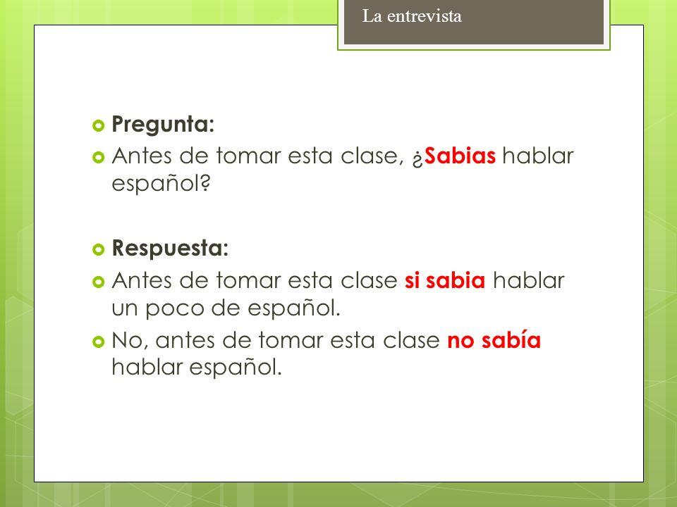 Pregunta: Antes de tomar esta clase, ¿ Sabias hablar español? Respuesta: Antes de tomar esta clase si sabia hablar un poco de español. No, antes de to