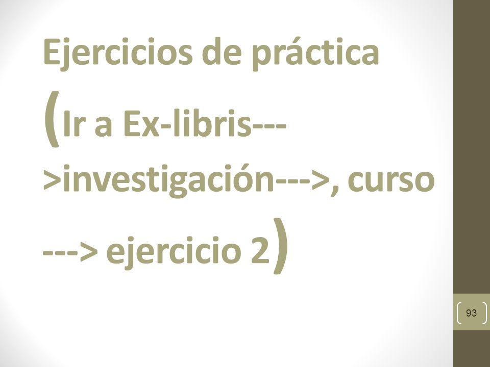 Ejercicios de práctica ( Ir a Ex-libris--- >investigación--->, curso ---> ejercicio 2 ) 93