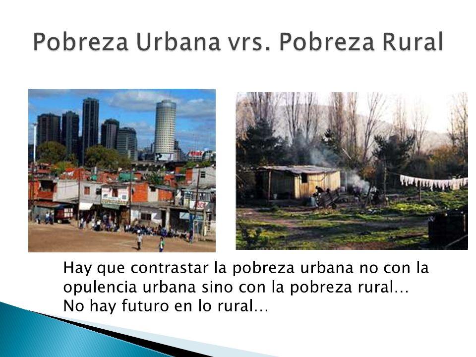 Hay que contrastar la pobreza urbana no con la opulencia urbana sino con la pobreza rural… No hay futuro en lo rural…