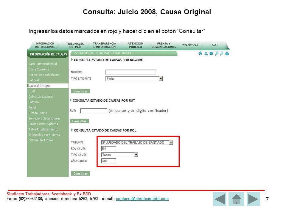 7 Ingresar los datos marcados en rojo y hacer clic en el botón Consultar Consulta: Juicio 2008, Causa Original Sindicato Trabajadores Scotiabank y Ex BDD Fono: (02)26983186, anexos directos: 5263, 5763 ó mail: contacto@sindicatobdd.comcontacto@sindicatobdd.com