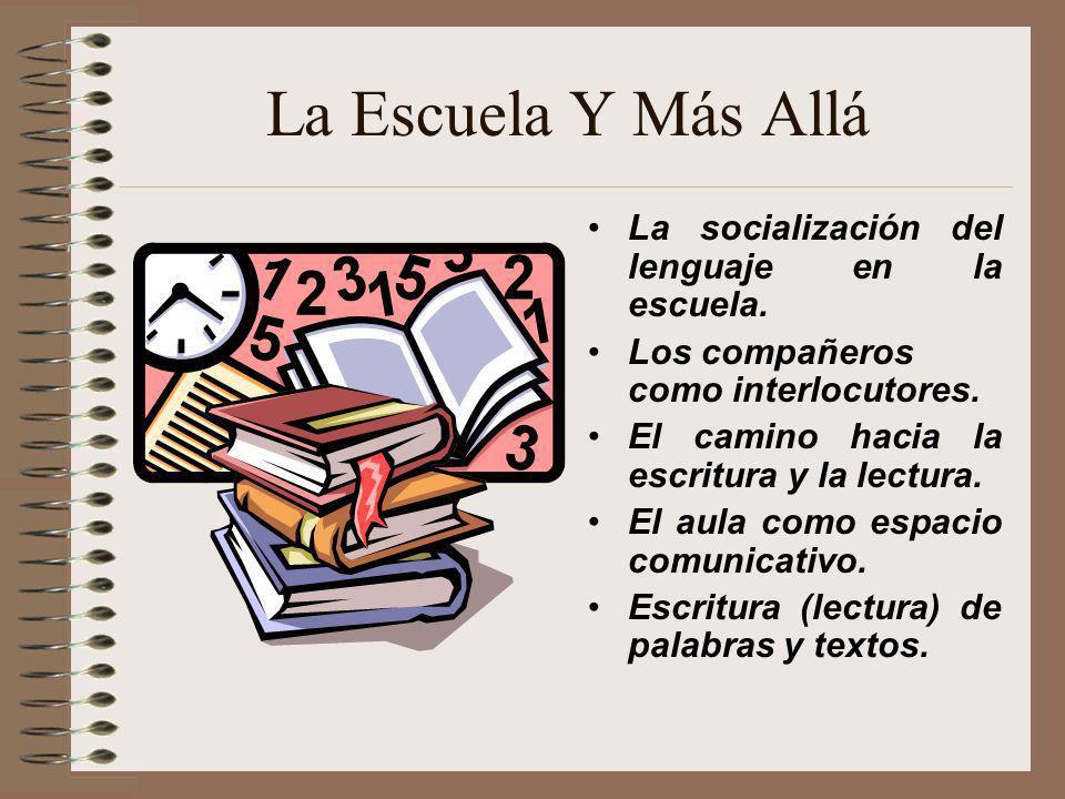 La Escuela Y Más Allá La socialización del lenguaje en la escuela. Los compañeros como interlocutores. El camino hacia la escritura y la lectura. El a