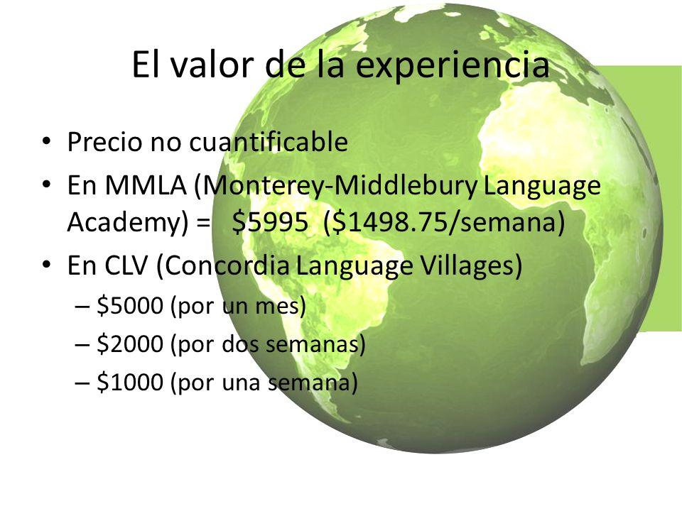 El valor de la experiencia Precio no cuantificable En MMLA (Monterey-Middlebury Language Academy) = $5995 ($1498.75/semana) En CLV (Concordia Language Villages) – $5000 (por un mes) – $2000 (por dos semanas) – $1000 (por una semana)