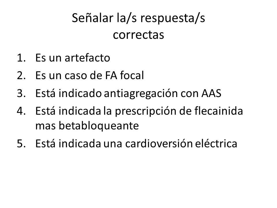 Señalar la/s respuesta/s correctas 1.Es un artefacto 2.Es un caso de FA focal 3.Está indicado antiagregación con AAS 4.Está indicada la prescripción d