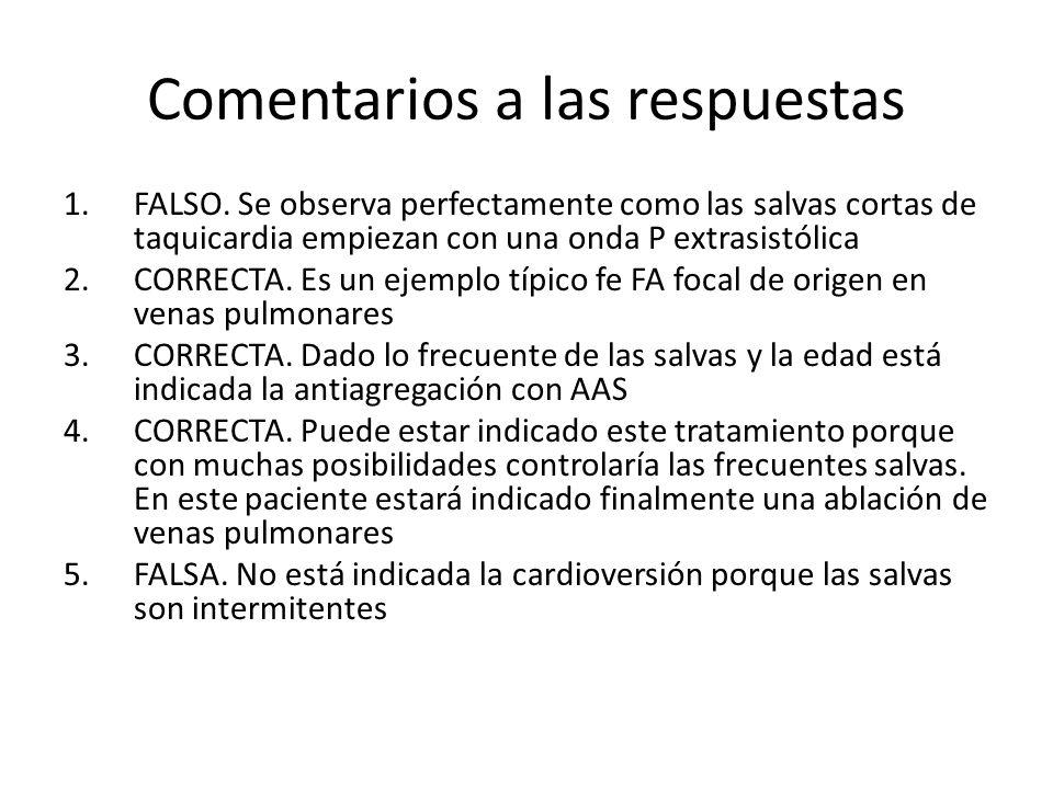 Comentarios a las respuestas 1.FALSO. Se observa perfectamente como las salvas cortas de taquicardia empiezan con una onda P extrasistólica 2.CORRECTA