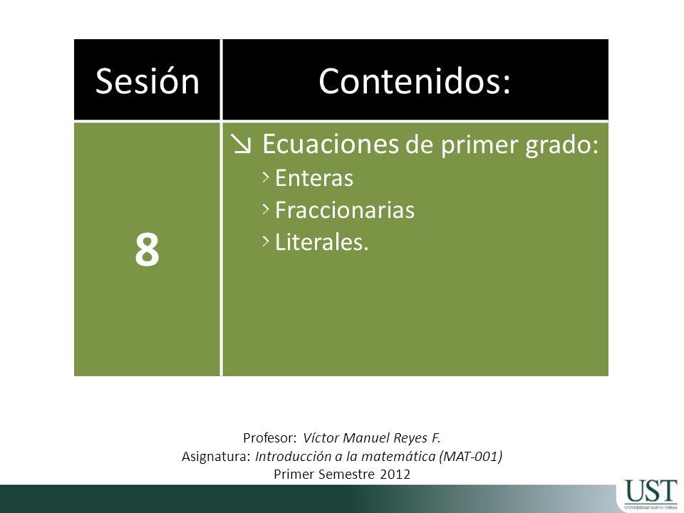 SesiónContenidos: 8 Ecuaciones de primer grado: > Enteras > Fraccionarias > Literales. Profesor: Víctor Manuel Reyes F. Asignatura: Introducción a la