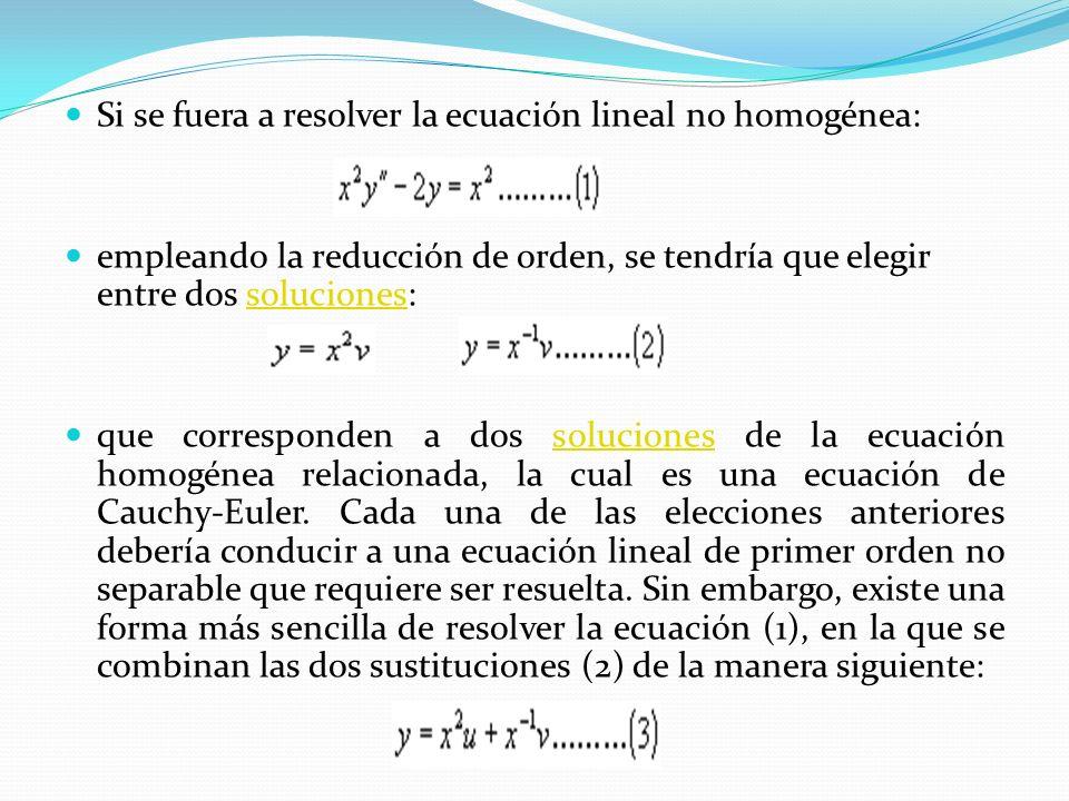 Si se fuera a resolver la ecuación lineal no homogénea: empleando la reducción de orden, se tendría que elegir entre dos soluciones:soluciones que corresponden a dos soluciones de la ecuación homogénea relacionada, la cual es una ecuación de Cauchy-Euler.