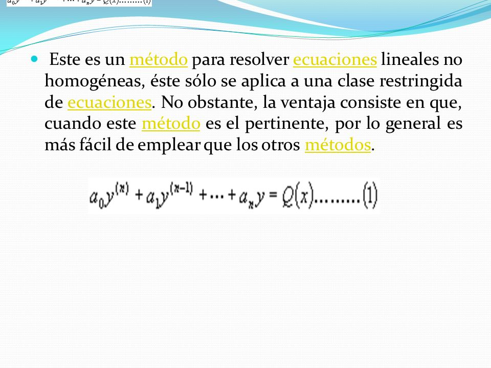 Este es un método para resolver ecuaciones lineales no homogéneas, éste sólo se aplica a una clase restringida de ecuaciones. No obstante, la ventaja