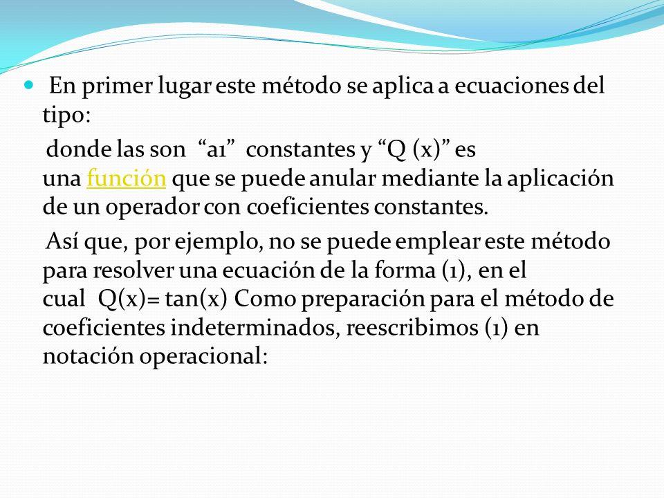 En primer lugar este método se aplica a ecuaciones del tipo: donde las son a1 constantes y Q (x) es una función que se puede anular mediante la aplicación de un operador con coeficientes constantes.función Así que, por ejemplo, no se puede emplear este método para resolver una ecuación de la forma (1), en el cual Q(x)= tan(x) Como preparación para el método de coeficientes indeterminados, reescribimos (1) en notación operacional: