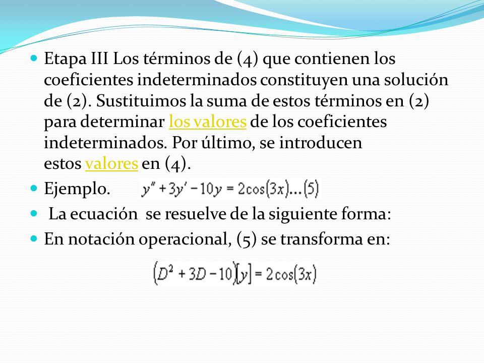 Etapa III Los términos de (4) que contienen los coeficientes indeterminados constituyen una solución de (2). Sustituimos la suma de estos términos en