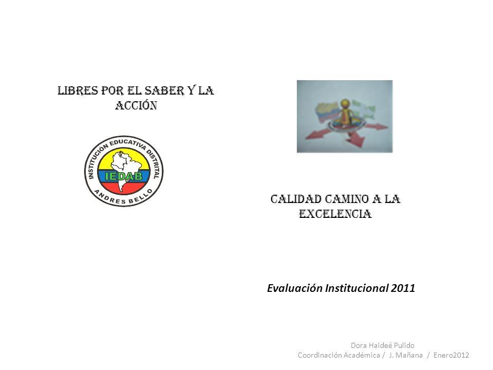 Libres por el Saber y la Acción Calidad Camino a la Excelencia Evaluación Institucional 2011 Dora Haideé Pulido Coordinación Académica / J. Mañana / E
