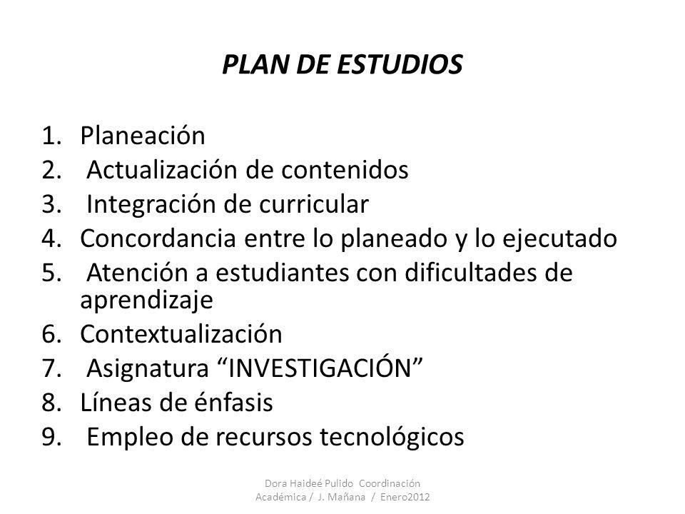 PLAN DE ESTUDIOS 1.Planeación 2. Actualización de contenidos 3. Integración de curricular 4.Concordancia entre lo planeado y lo ejecutado 5. Atención