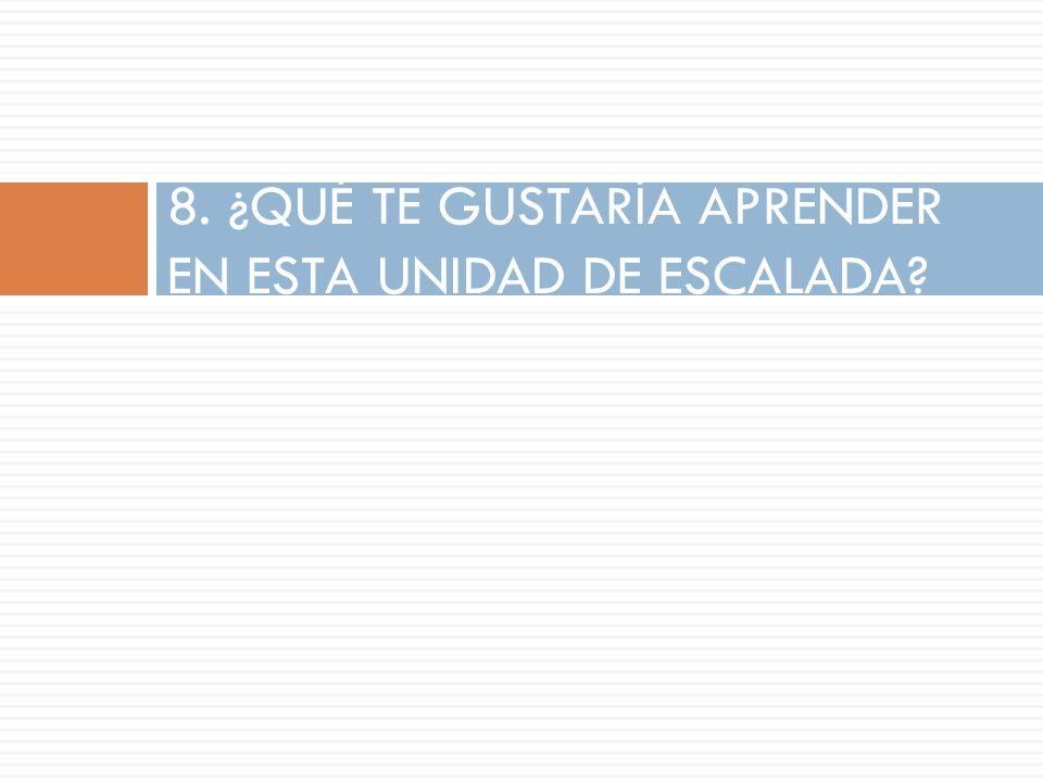 8. ¿QUÉ TE GUSTARÍA APRENDER EN ESTA UNIDAD DE ESCALADA