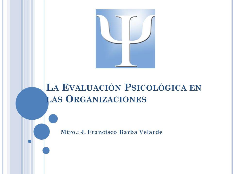 L A E VALUACIÓN P SICOLÓGICA EN LAS O RGANIZACIONES Mtro.: J. Francisco Barba Velarde
