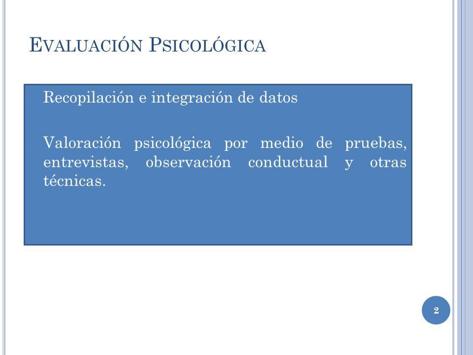 E VALUACIÓN P SICOLÓGICA Recopilación e integración de datos Valoración psicológica por medio de pruebas, entrevistas, observación conductual y otras técnicas.