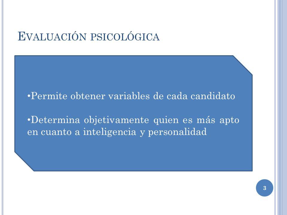 E VALUACIÓN PSICOLÓGICA 3 Permite obtener variables de cada candidato Determina objetivamente quien es más apto en cuanto a inteligencia y personalidad
