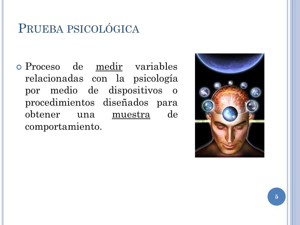 P RUEBA PSICOLÓGICA Proceso de medir variables relacionadas con la psicología por medio de dispositivos o procedimientos diseñados para obtener una muestra de comportamiento.