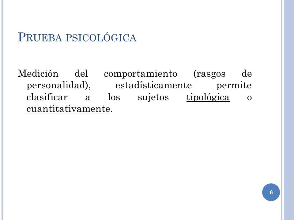P RUEBA PSICOLÓGICA Medición del comportamiento (rasgos de personalidad), estadísticamente permite clasificar a los sujetos tipológica o cuantitativamente.