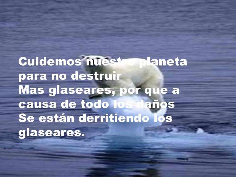 Cuidemos nuestro planeta para no destruir Mas glaseares, por que a causa de todo los daños Se están derritiendo los glaseares.