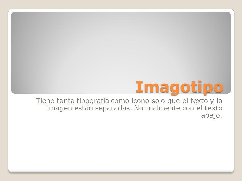 Imagotipo Tiene tanta tipografía como icono solo que el texto y la imagen están separadas. Normalmente con el texto abajo.
