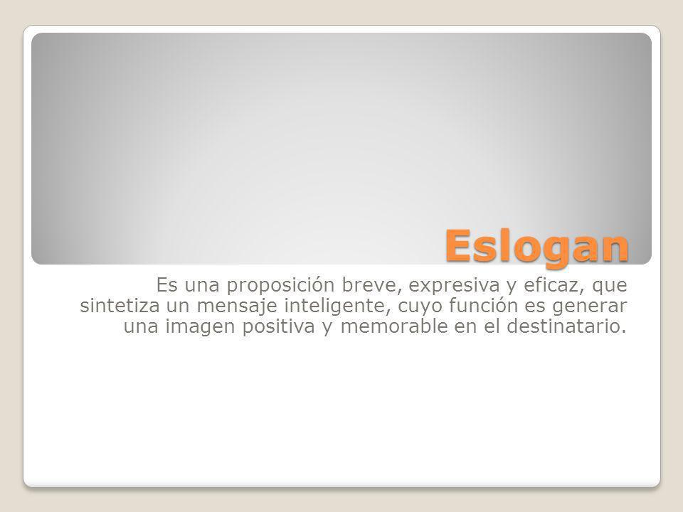 Eslogan Es una proposición breve, expresiva y eficaz, que sintetiza un mensaje inteligente, cuyo función es generar una imagen positiva y memorable en