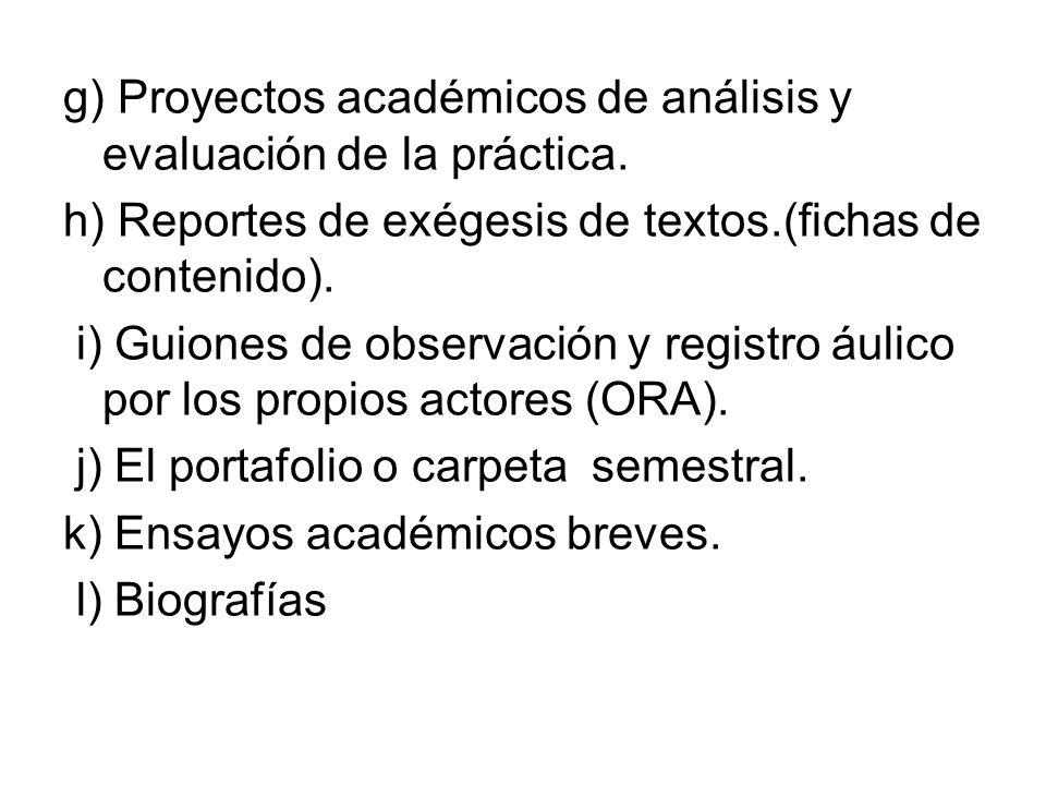 g) Proyectos académicos de análisis y evaluación de la práctica. h) Reportes de exégesis de textos.(fichas de contenido). i) Guiones de observación y