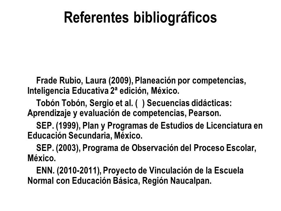 Referentes bibliográficos Frade Rubio, Laura (2009), Planeación por competencias, Inteligencia Educativa 2ª edición, México. Tobón Tobón, Sergio et al