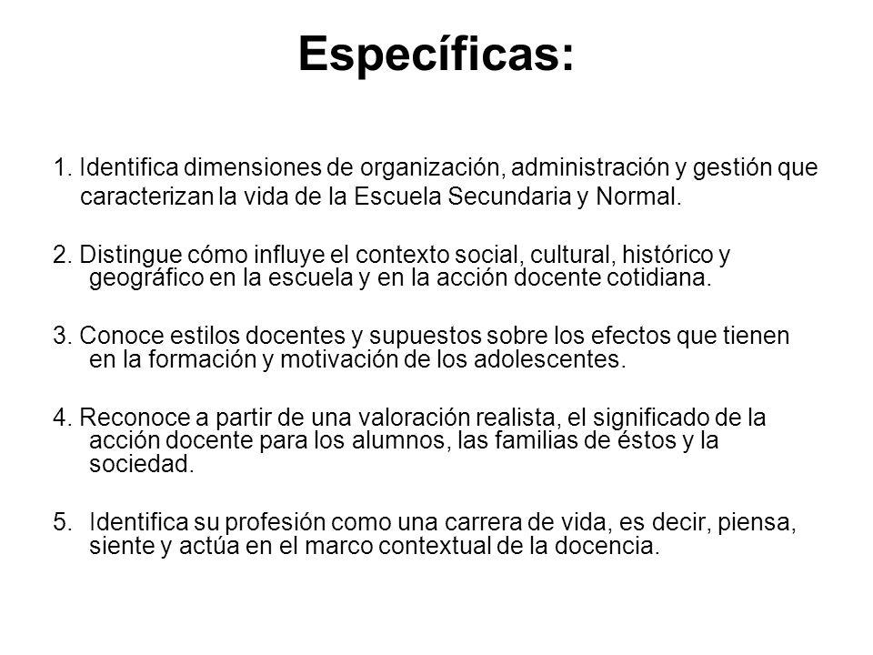 Específicas: 1. Identifica dimensiones de organización, administración y gestión que caracterizan la vida de la Escuela Secundaria y Normal. 2. Distin