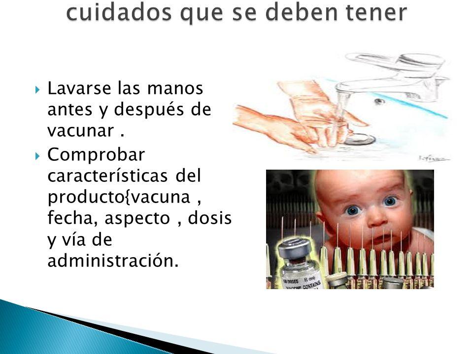 Lavarse las manos antes y después de vacunar. Comprobar características del producto{vacuna, fecha, aspecto, dosis y vía de administración.