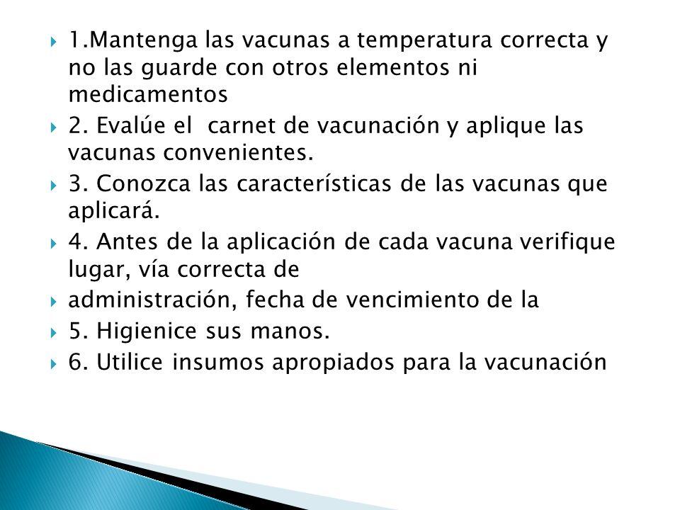 1.Mantenga las vacunas a temperatura correcta y no las guarde con otros elementos ni medicamentos 2. Evalúe el carnet de vacunación y aplique las vacu