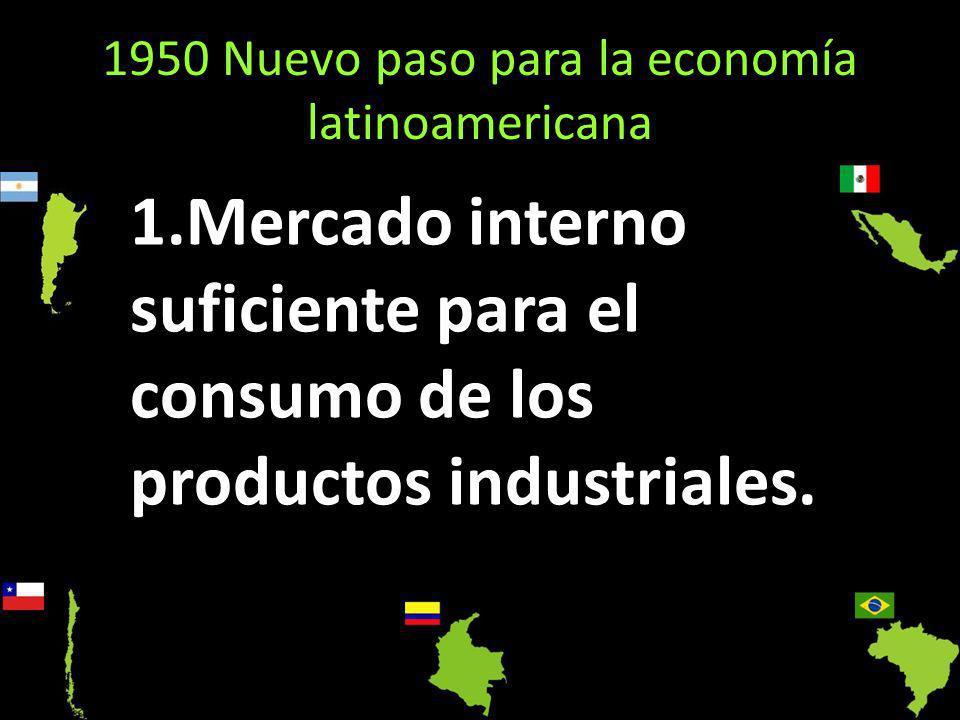 1950 Nuevo paso para la economía latinoamericana 1.Mercado interno suficiente para el consumo de los productos industriales.