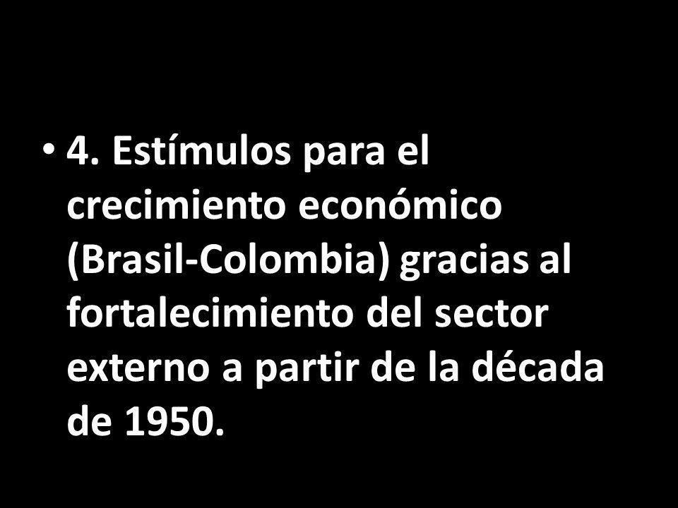 4. Estímulos para el crecimiento económico (Brasil-Colombia) gracias al fortalecimiento del sector externo a partir de la década de 1950.