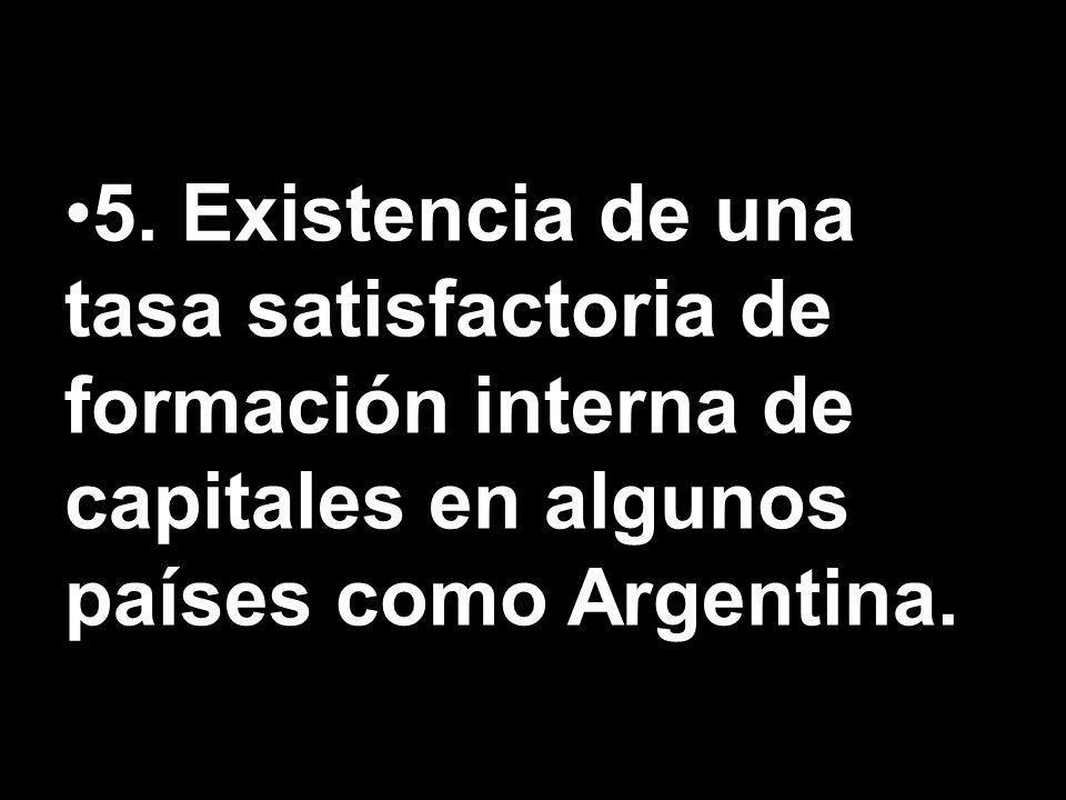 5. Existencia de una tasa satisfactoria de formación interna de capitales en algunos países como Argentina.