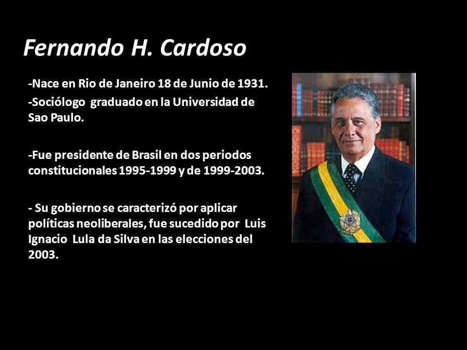 Fernando H. Cardoso -Nace en Rio de Janeiro 18 de Junio de 1931. -Sociólogo graduado en la Universidad de Sao Paulo. -Fue presidente de Brasil en dos