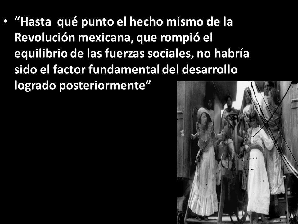 Hasta qué punto el hecho mismo de la Revolución mexicana, que rompió el equilibrio de las fuerzas sociales, no habría sido el factor fundamental del d