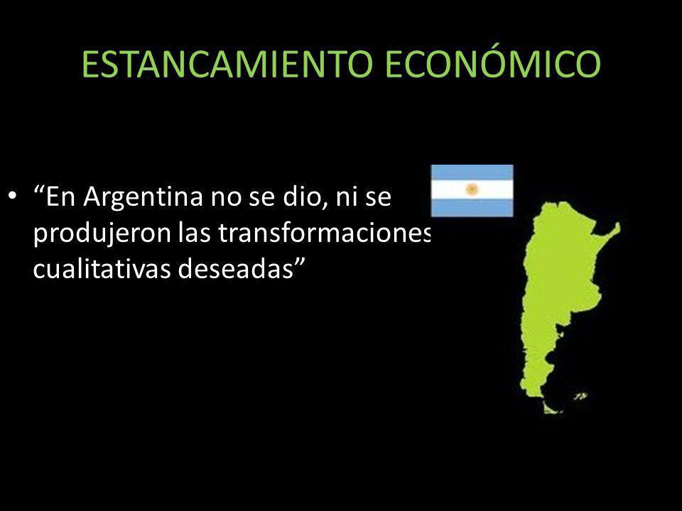 En Argentina no se dio, ni se produjeron las transformaciones cualitativas deseadas ESTANCAMIENTO ECONÓMICO